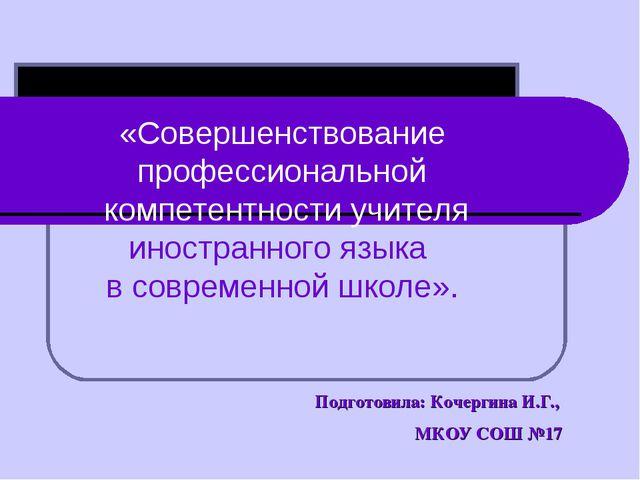 Подготовила: Кочергина И.Г., МКОУ СОШ №17 «Совершенствование профессионально...