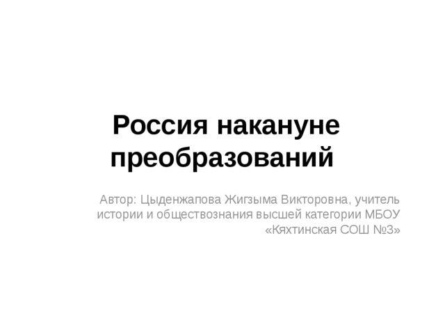 Россия накануне преобразований Автор: Цыденжапова Жигзыма Викторовна, учитель...