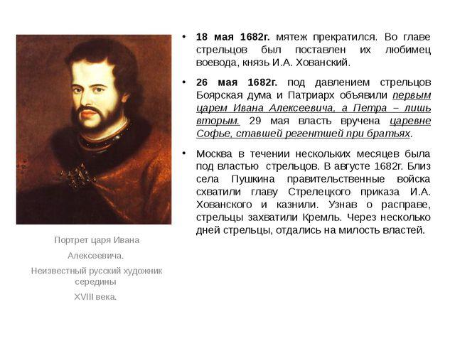 18 мая 1682г. мятеж прекратился. Во главе стрельцов был поставлен их любимец...