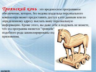 Троянский конь- это вредоносное программное обеспечение, которое, без ведома