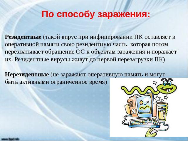 По способу заражения: Резидентные(такой вирус при инфицировании ПК оставляе...