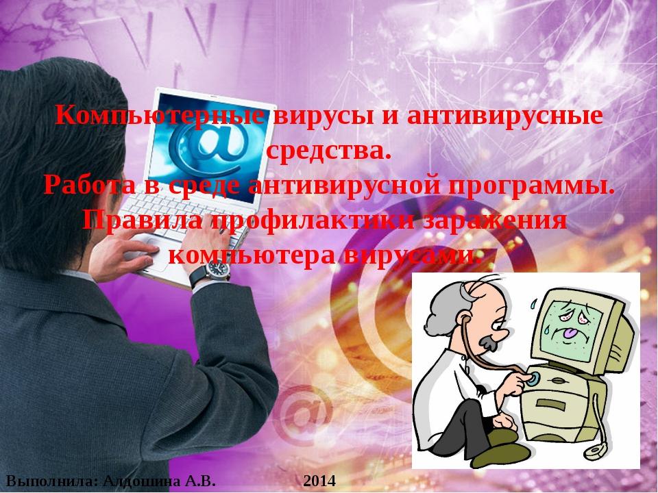 Выполнила: Алдошина А.В. 2014 Компьютерные вирусы и антивирусные средства. Р...