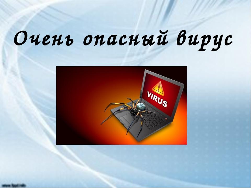 Очень опасный вирус