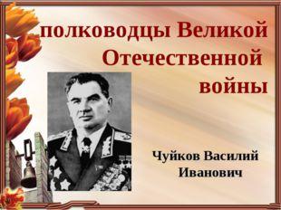 полководцы Великой Отечественной войны Чуйков Василий Иванович