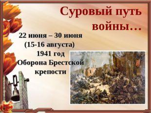 Суровый путь войны… 22 июня – 30 июня (15-16 августа) 1941 год Оборона Брестс