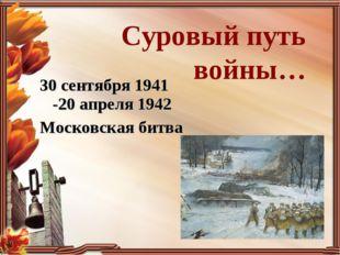 Суровый путь войны… 30 сентября 1941 -20 апреля 1942 Московская битва
