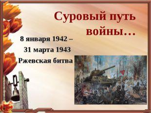 Суровый путь войны… 8 января 1942 – 31 марта 1943 Ржевская битва