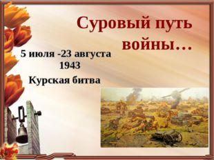 Суровый путь войны… 5 июля -23 августа 1943 Курская битва