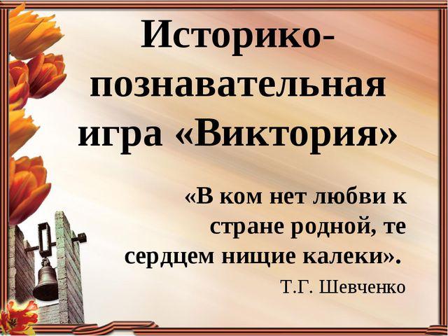 Историко-познавательная игра «Виктория» «В ком нет любви к стране родной, те...