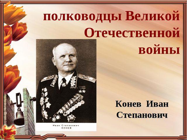 полководцы Великой Отечественной войны Конев Иван Степанович
