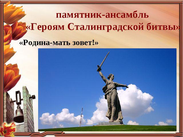 «Родина-мать зовет!»  памятник-ансамбль «Героям Сталинградской битвы»