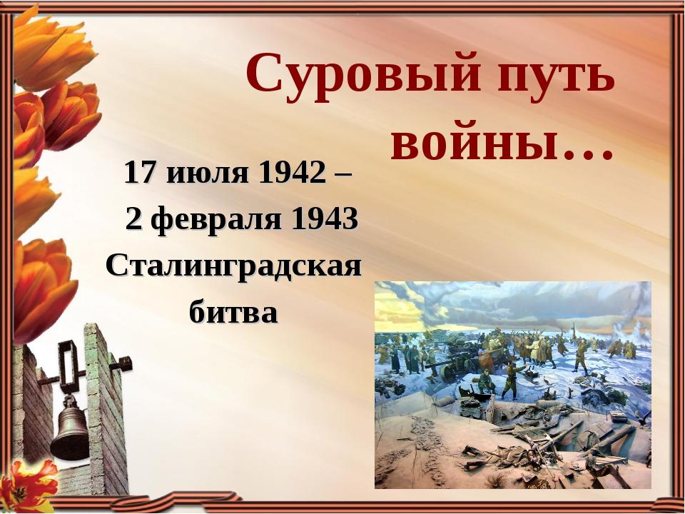 Суровый путь войны… 17 июля 1942 – 2 февраля 1943 Сталинградская битва