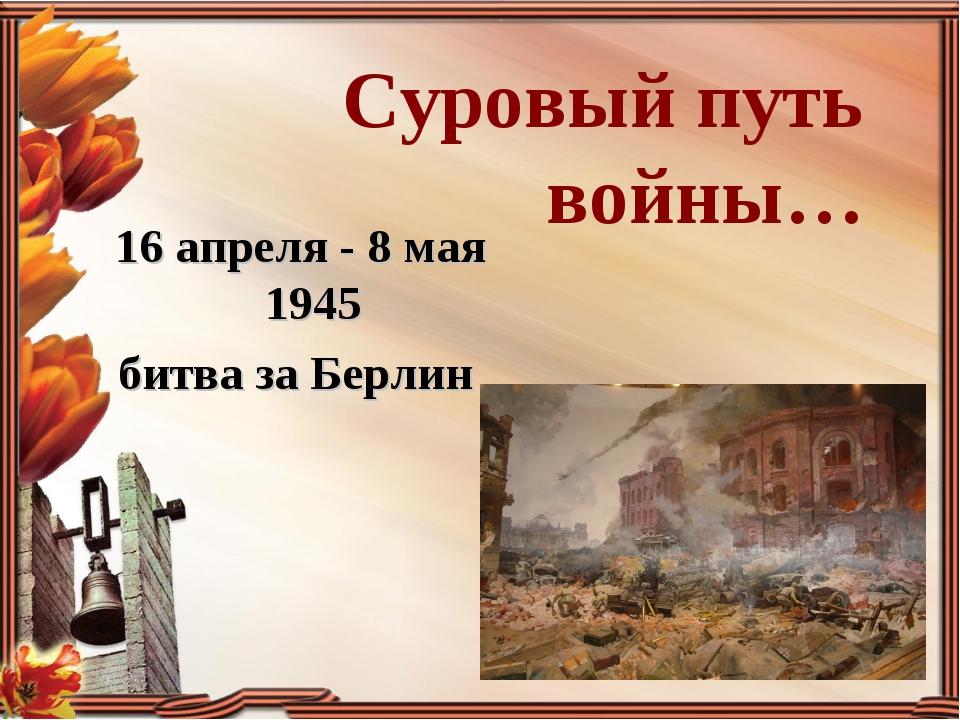 Суровый путь войны… 16 апреля - 8 мая 1945 битва за Берлин