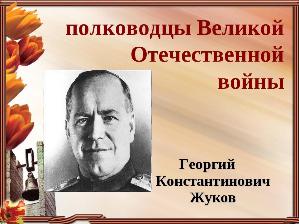 Георгий Константинович Жуков полководцы Великой Отечественной войны