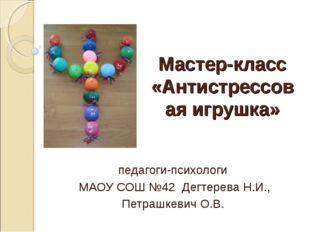 Мастер-класс «Антистрессовая игрушка» педагоги-психологи МАОУ СОШ №42 Дегтере
