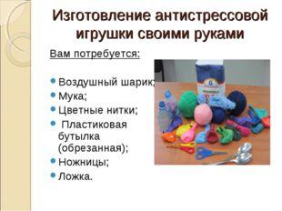 Изготовление антистрессовой игрушки своими руками Вам потребуется: Воздушный