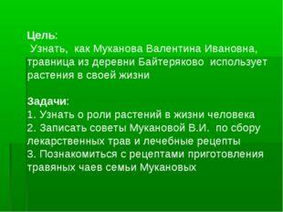 Цель: Узнать, как Муканова Валентина Ивановна, травница из деревни Байтеряков
