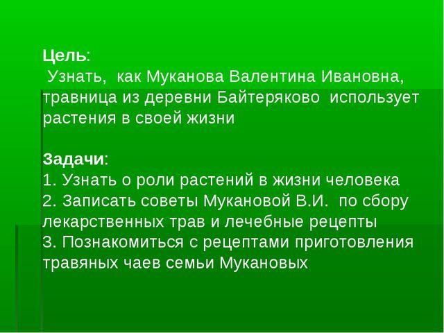 Цель: Узнать, как Муканова Валентина Ивановна, травница из деревни Байтеряков...