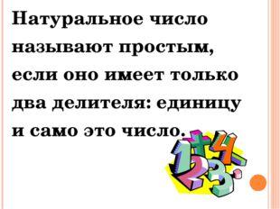Натуральное число называют простым, если оно имеет только два делителя: едини