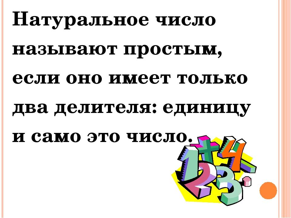 Натуральное число называют простым, если оно имеет только два делителя: едини...