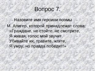 Вопрос 7. Назовите имя героини поэмы М. Алигер, которой принадлежат слова: «Г