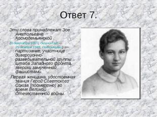 Ответ 7. Эти слова принадлежат Зое Анатольевне Космодемьянской (8 сентября 19