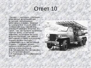 Ответ 10 Оружие — «катюша». «Катюши» — реактивные артиллерийские установки, в