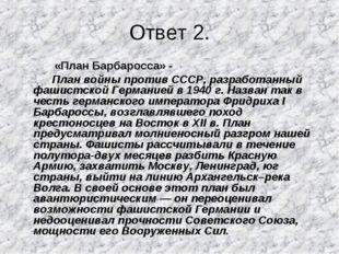 Ответ 2. «План Барбаросса» - План войны против СССР, разработанный фашистской