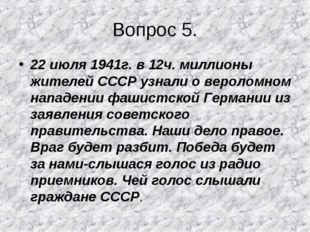 Вопрос 5. 22 июля 1941г. в 12ч. миллионы жителей СССР узнали о вероломном нап