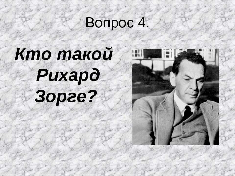 Вопрос 4. Кто такой Рихард Зорге?