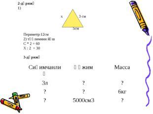 2-дәрижә 1) х 3 см 5см Периметр:12см 2) тәңлимини йәш С * 2 = 60 Х : 2 = 30 3