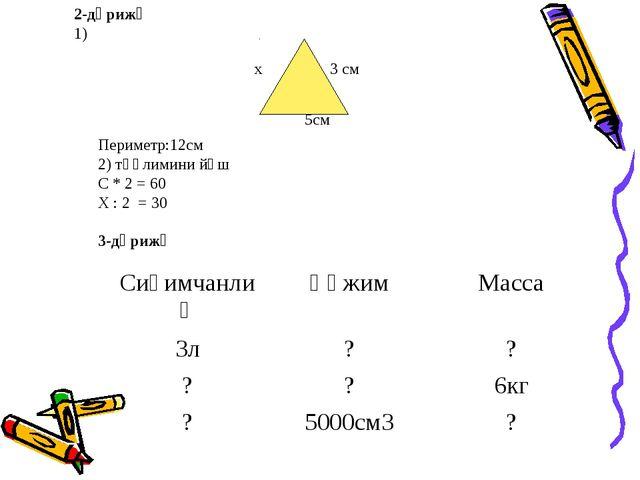 2-дәрижә 1) х 3 см 5см Периметр:12см 2) тәңлимини йәш С * 2 = 60 Х : 2 = 30 3...