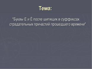 """Тема: """"Буквы Е и Ё после шипящих в суффиксах страдательных причастий прошедше"""