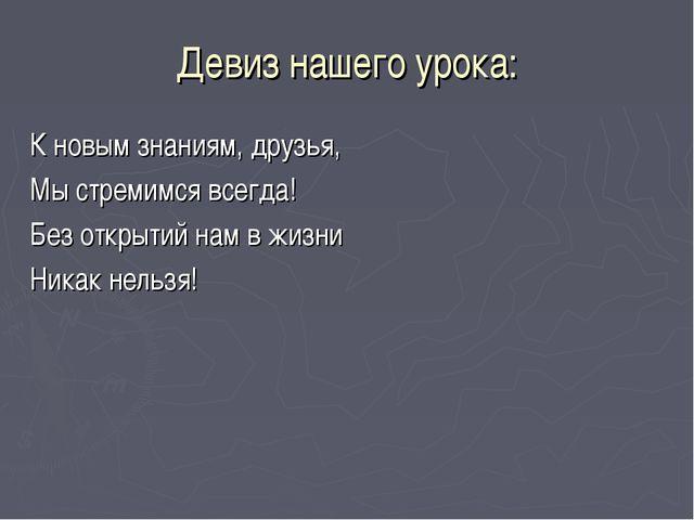 Девиз нашего урока: К новым знаниям, друзья, Мы стремимся всегда! Без открыти...
