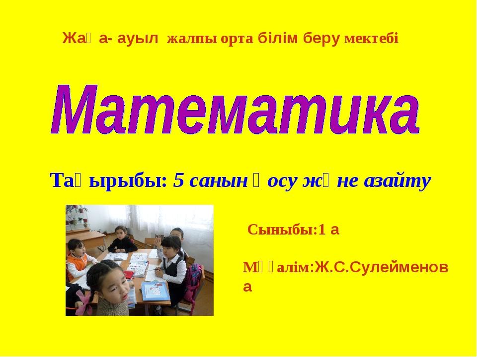 Жаңа- ауыл жалпы орта білім беру мектебі Тақырыбы: 5 санын қосу және азайту С...