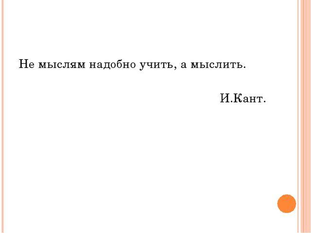 Не мыслям надобно учить, а мыслить. И.Кант.