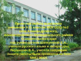 Проектная работа выполнена учениками 9-11 классов МОУ СОШ №2 села Александров