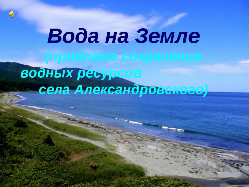 Вода на Земле (проблема сохранения водных ресурсов села Александровского)