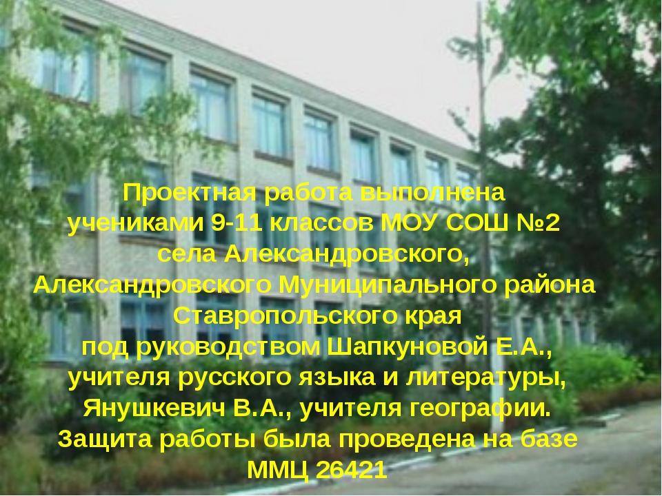 Проектная работа выполнена учениками 9-11 классов МОУ СОШ №2 села Александров...