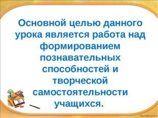 * * Основной целью данного урока является работа над формированием познавател