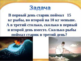* * В первый день старик поймал 15 кг рыбы, во второй на 10 кг меньше. А в тр