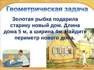 * * Золотая рыбка подарила старику новый дом. Длина дома 5 м, а ширина 4м. На