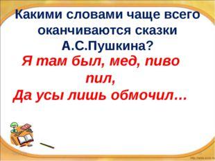 Какими словами чаще всего оканчиваются сказки А.С.Пушкина? * * Я там был, мед