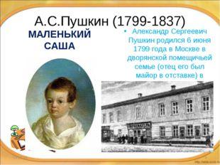 А.С.Пушкин (1799-1837) МАЛЕНЬКИЙ САША Александр Сергеевич Пушкин родился 6 ию