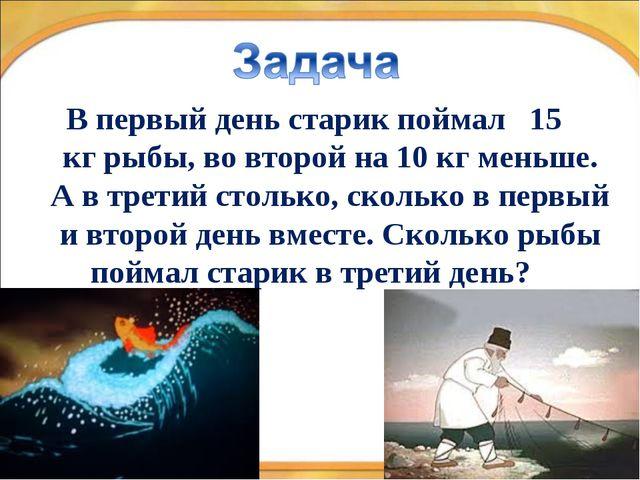* * В первый день старик поймал 15 кг рыбы, во второй на 10 кг меньше. А в тр...