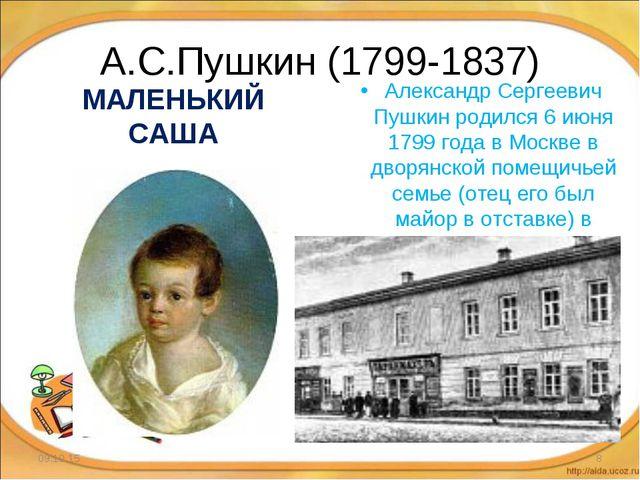 А.С.Пушкин (1799-1837) МАЛЕНЬКИЙ САША Александр Сергеевич Пушкин родился 6 ию...