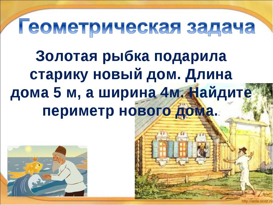 * * Золотая рыбка подарила старику новый дом. Длина дома 5 м, а ширина 4м. На...