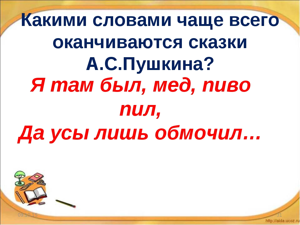 Какими словами чаще всего оканчиваются сказки А.С.Пушкина? * * Я там был, мед...