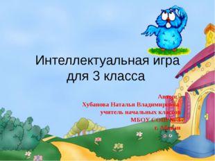 Интеллектуальная игра для 3 класса Автор: Хубанова Наталья Владимировна учите