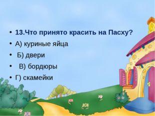 13.Что принято красить на Пасху? А) куриные яйца Б) двери В) бордюры Г) скам